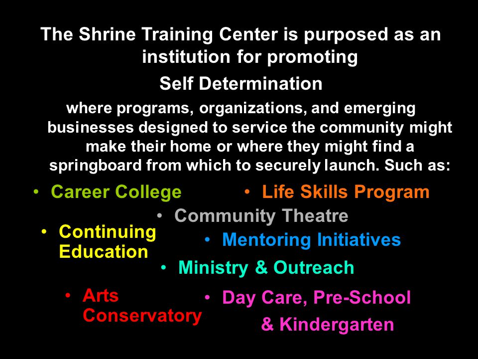 Day Care, Pre-School & Kindergarten Career College The Shrine Training Center is purposed as an institution for promoting Self Determination where programs, organizations, and emerging businesses designed to service the community might make their home or where they might find a springboard from which to securely launch.