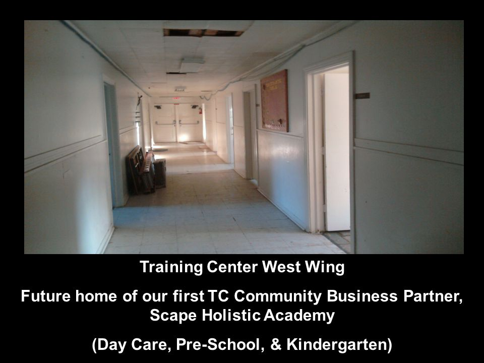 Training Center West Wing Future home of our first TC Community Business Partner, Scape Holistic Academy (Day Care, Pre-School, & Kindergarten)