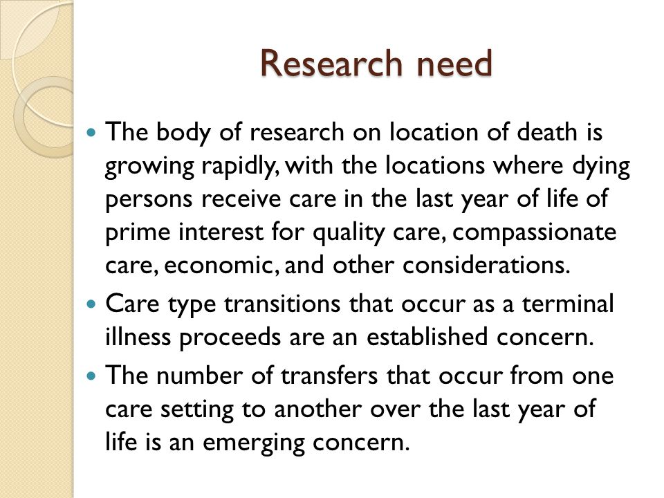 Research need The body of research on location of death is growing rapidly, with the locations where dying persons receive care in the last year of life of prime interest for quality care, compassionate care, economic, and other considerations.