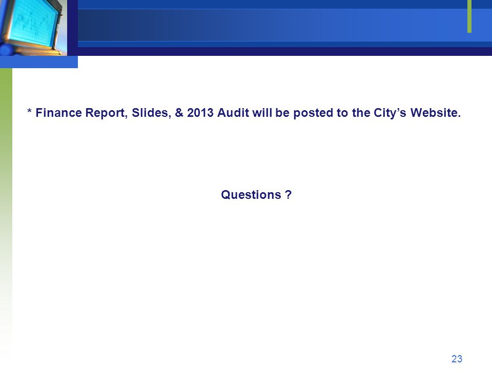 23 * Finance Report, Slides, & 2013 Audit will be posted to the City's Website. Questions ?