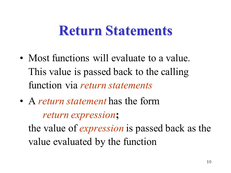 10 Return Statements Most functions will evaluate to a value. This value is passed back to the calling function via return statements A return stateme