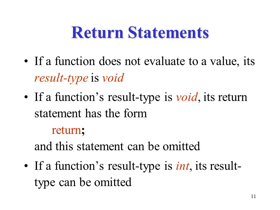 11 Return Statements If a function does not evaluate to a value, its result-type is void If a function's result-type is void, its return statement has