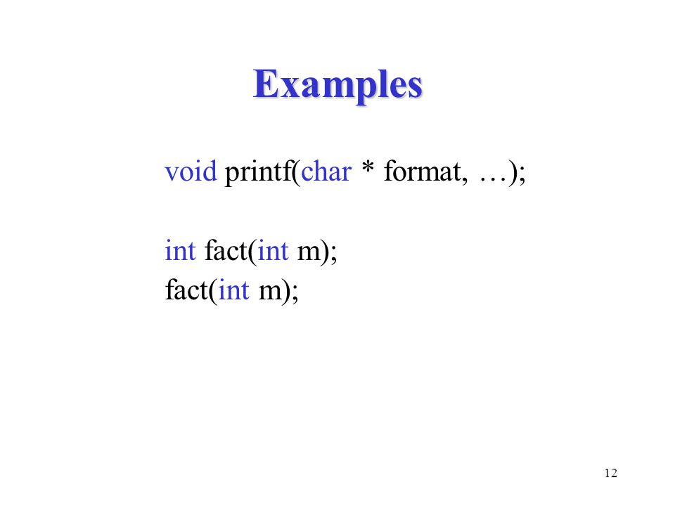 12 Examples void printf(char * format, …); int fact(int m); fact(int m);