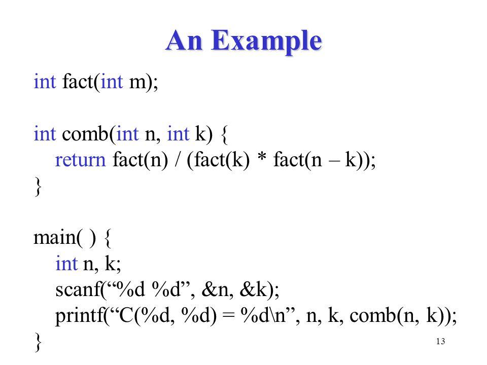 "13 An Example int fact(int m); int comb(int n, int k) { return fact(n) / (fact(k) * fact(n – k)); } main( ) { int n, k; scanf(""%d %d"", &n, &k); printf"