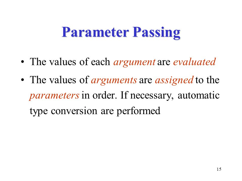 15 Parameter Passing The values of each argument are evaluated The values of arguments are assigned to the parameters in order. If necessary, automati