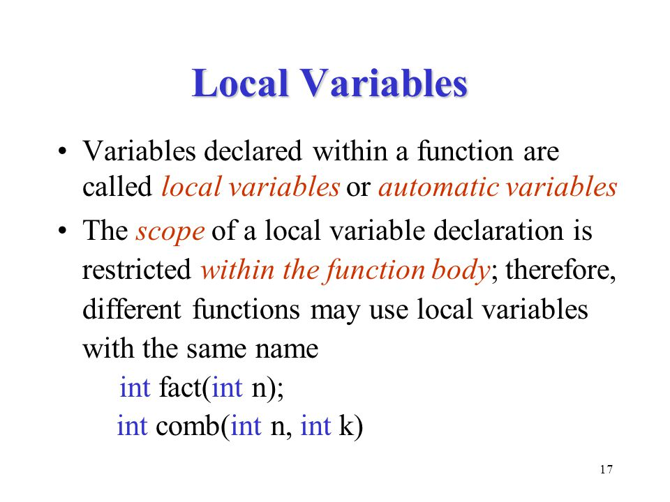 17 Local Variables Variables declared within a function are called local variables or automatic variables The scope of a local variable declaration is