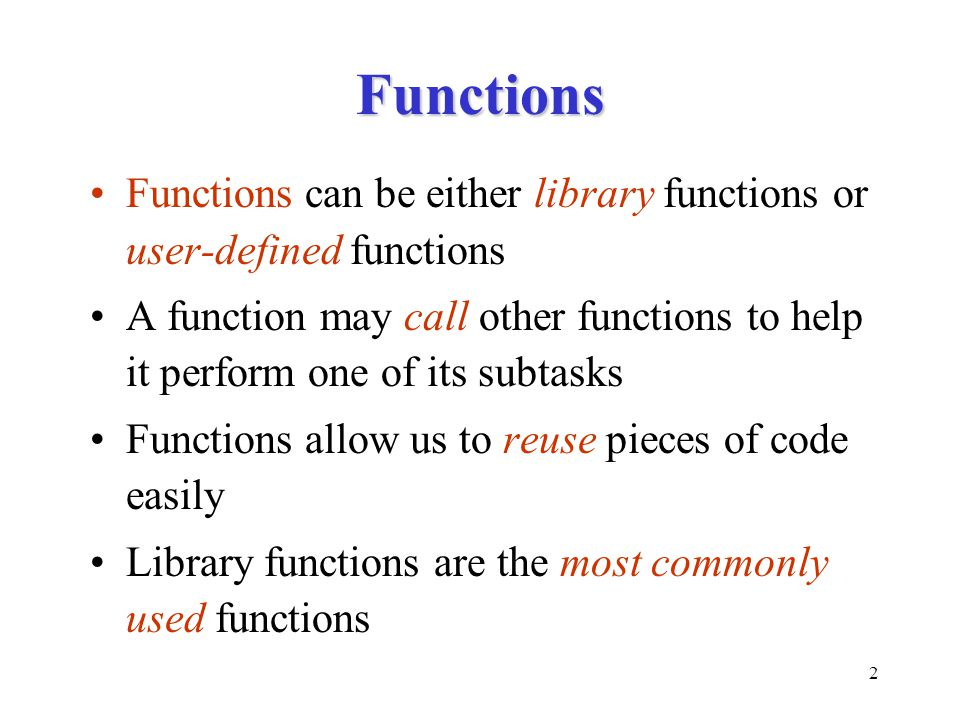 2 Functions Functions can be either library functions or user-defined functions A function may call other functions to help it perform one of its subt