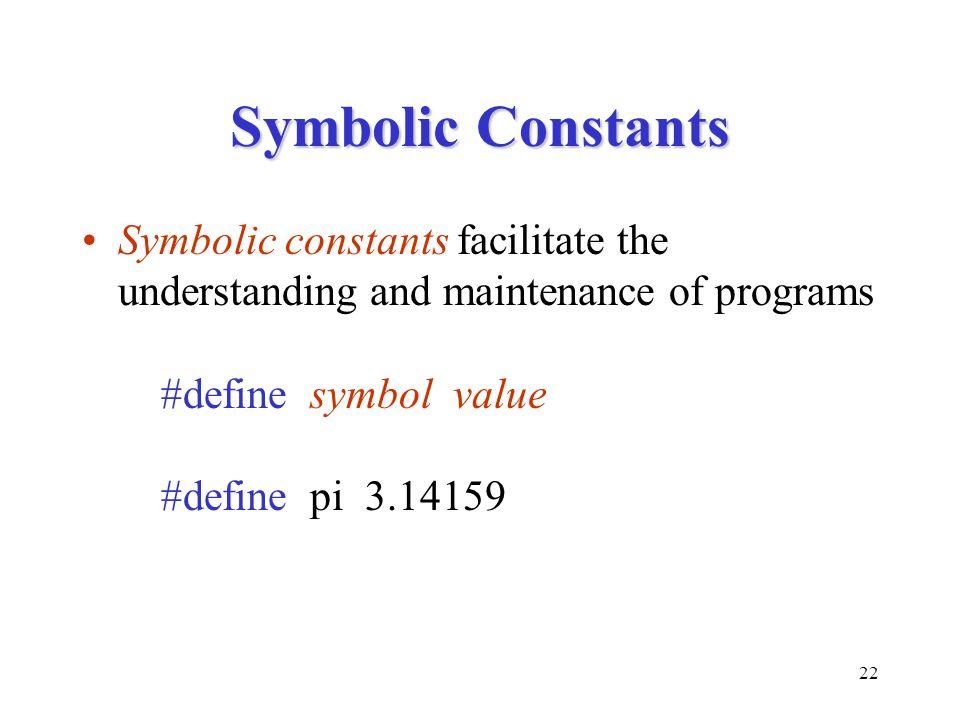 22 Symbolic Constants Symbolic constants facilitate the understanding and maintenance of programs #define symbol value #define pi 3.14159