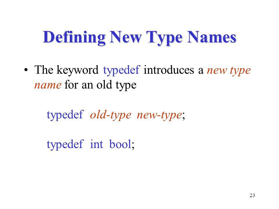 23 Defining New Type Names The keyword typedef introduces a new type name for an old type typedef old-type new-type; typedef int bool;