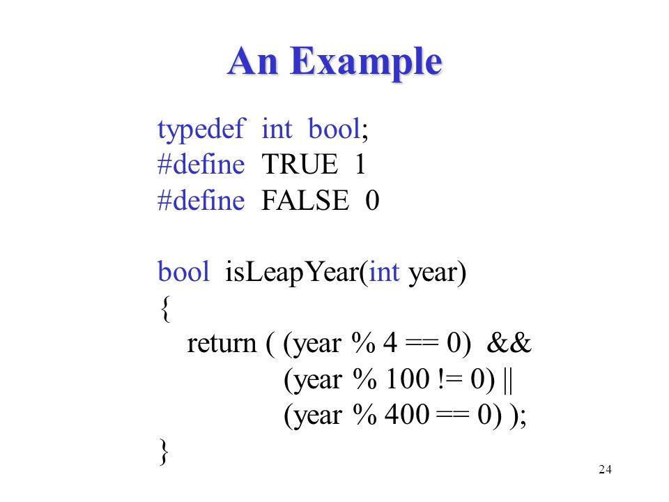 24 An Example typedef int bool; #define TRUE 1 #define FALSE 0 bool isLeapYear(int year) { return ( (year % 4 == 0) && (year % 100 != 0) || (year % 40