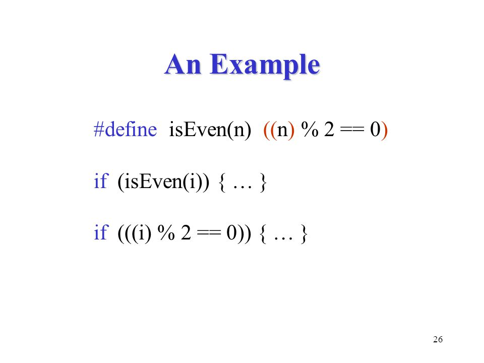 26 An Example #define isEven(n) ((n) % 2 == 0) if (isEven(i)) { … } if (((i) % 2 == 0)) { … }