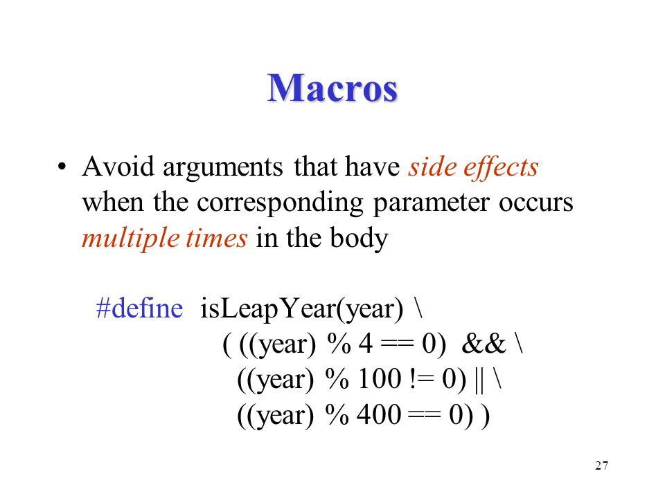 27 Macros Avoid arguments that have side effects when the corresponding parameter occurs multiple times in the body #define isLeapYear(year) \ ( ((yea