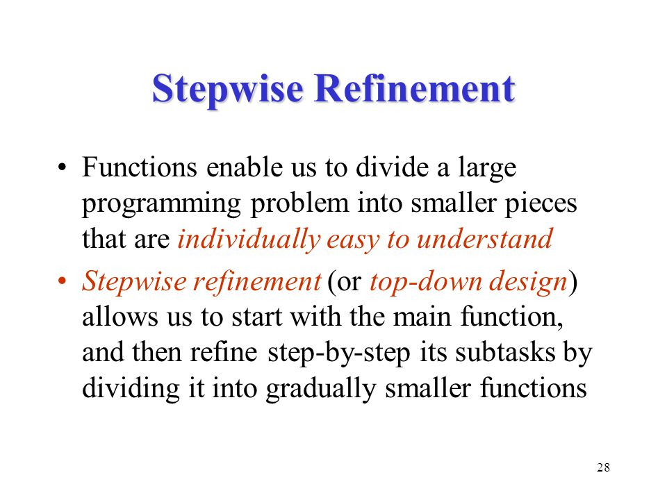 28 Stepwise Refinement Functions enable us to divide a large programming problem into smaller pieces that are individually easy to understand Stepwise