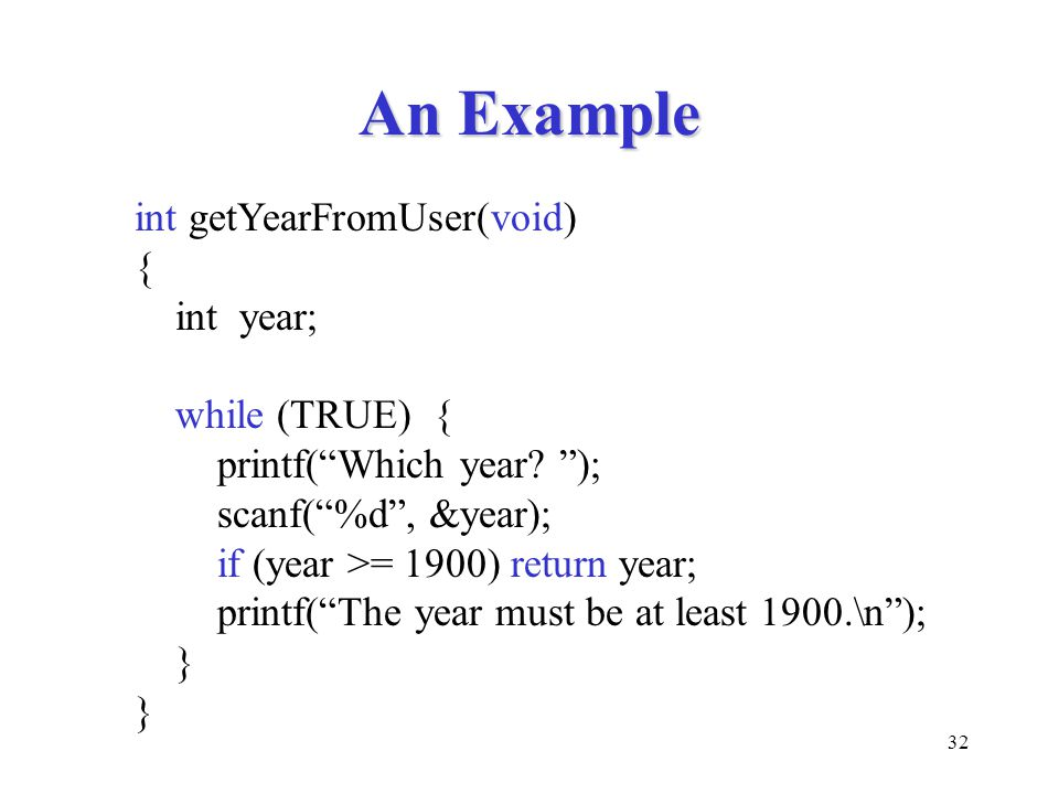 """32 An Example int getYearFromUser(void) { int year; while (TRUE) { printf(""""Which year? """"); scanf(""""%d"""", &year); if (year >= 1900) return year; printf("""""""