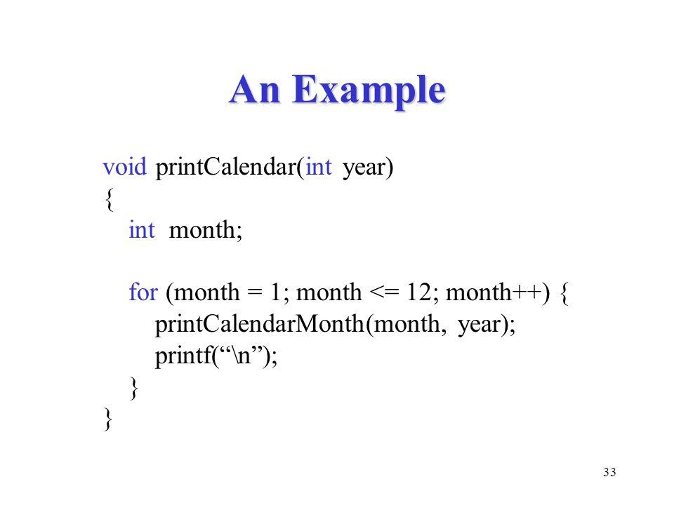 "33 An Example void printCalendar(int year) { int month; for (month = 1; month <= 12; month++) { printCalendarMonth(month, year); printf(""\n""); }"