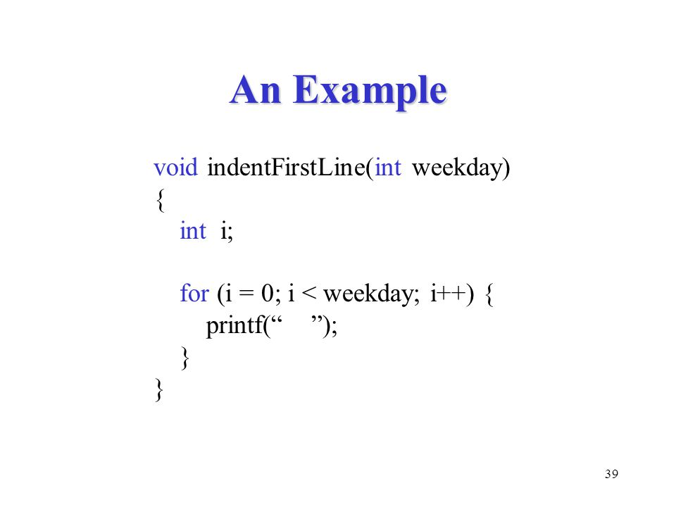 """39 An Example void indentFirstLine(int weekday) { int i; for (i = 0; i < weekday; i++) { printf("""" """"); }"""