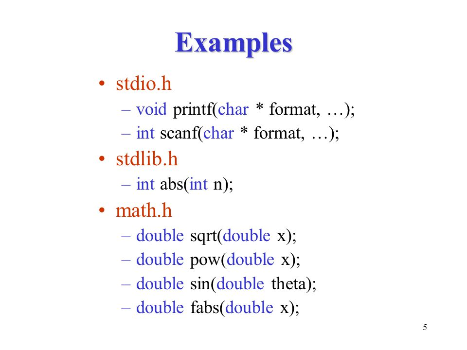 5 Examples stdio.h –void printf(char * format, …); –int scanf(char * format, …); stdlib.h –int abs(int n); math.h –double sqrt(double x); –double pow(
