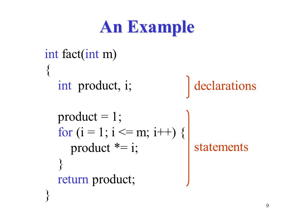 9 An Example int fact(int m) { int product, i; product = 1; for (i = 1; i <= m; i++) { product *= i; } return product; } declarations statements