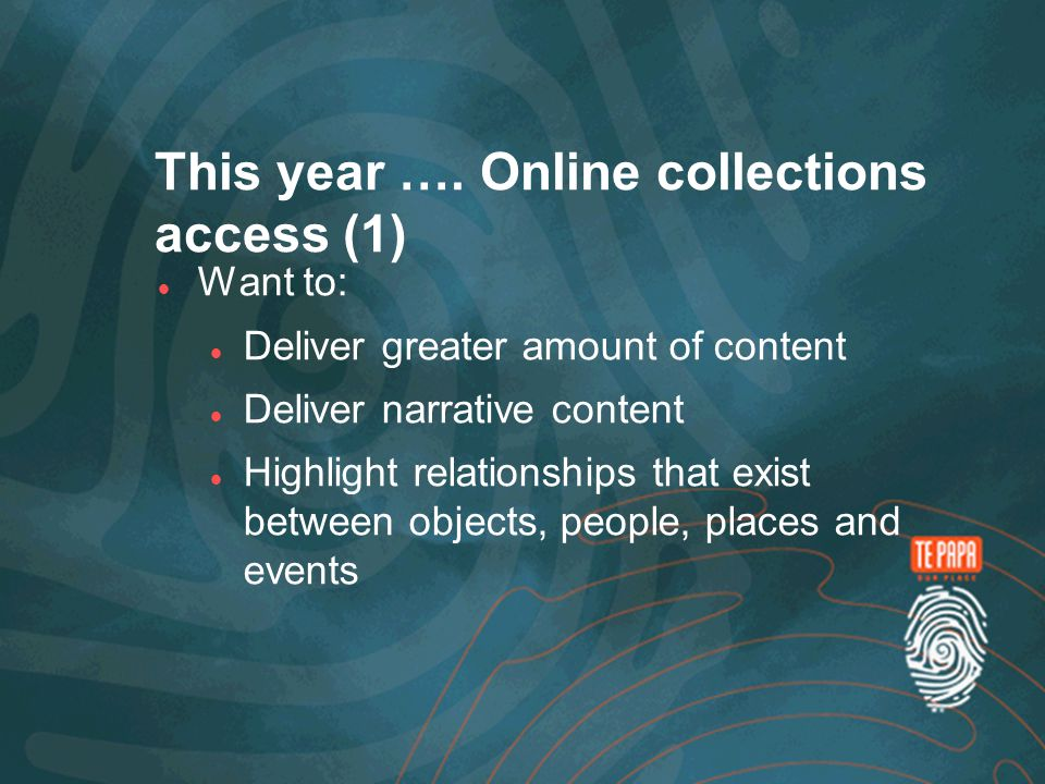 This year …. Online collections access (1) Want to: Deliver greater amount of content Deliver narrative content Highlight relationships that exist bet