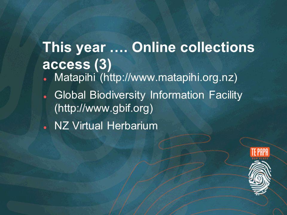 This year …. Online collections access (3) Matapihi (http://www.matapihi.org.nz) Global Biodiversity Information Facility (http://www.gbif.org) NZ Vir
