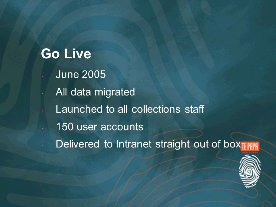 June 2005 All data migrated Launched to all collections staff 150 user accounts Delivered to Intranet straight out of box Go Live