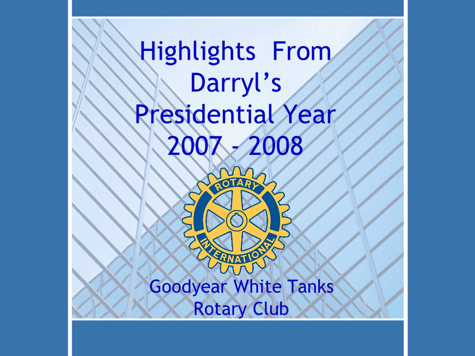 Highlights From Darryl's Presidential Year 2007 - 2008 Goodyear White Tanks Rotary Club