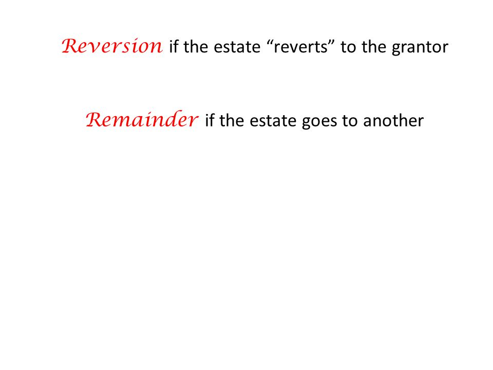 Reversion if the estate reverts to the grantor Remainder if the estate goes to another