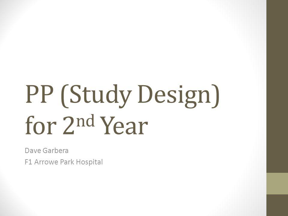 PP (Study Design) for 2 nd Year Dave Garbera F1 Arrowe Park Hospital