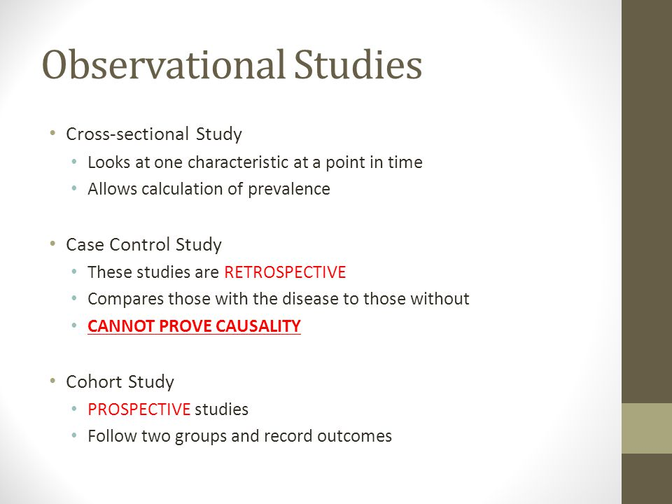 Observational Studies Cross-sectional Study Looks at one characteristic at a point in time Allows calculation of prevalence Case Control Study These s