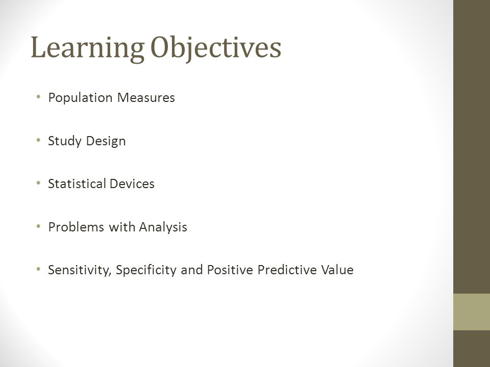Learning Objectives Population Measures Study Design Statistical Devices Problems with Analysis Sensitivity, Specificity and Positive Predictive Value