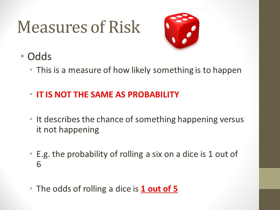 Measures of Risk Odds This is a measure of how likely something is to happen IT IS NOT THE SAME AS PROBABILITY It describes the chance of something ha