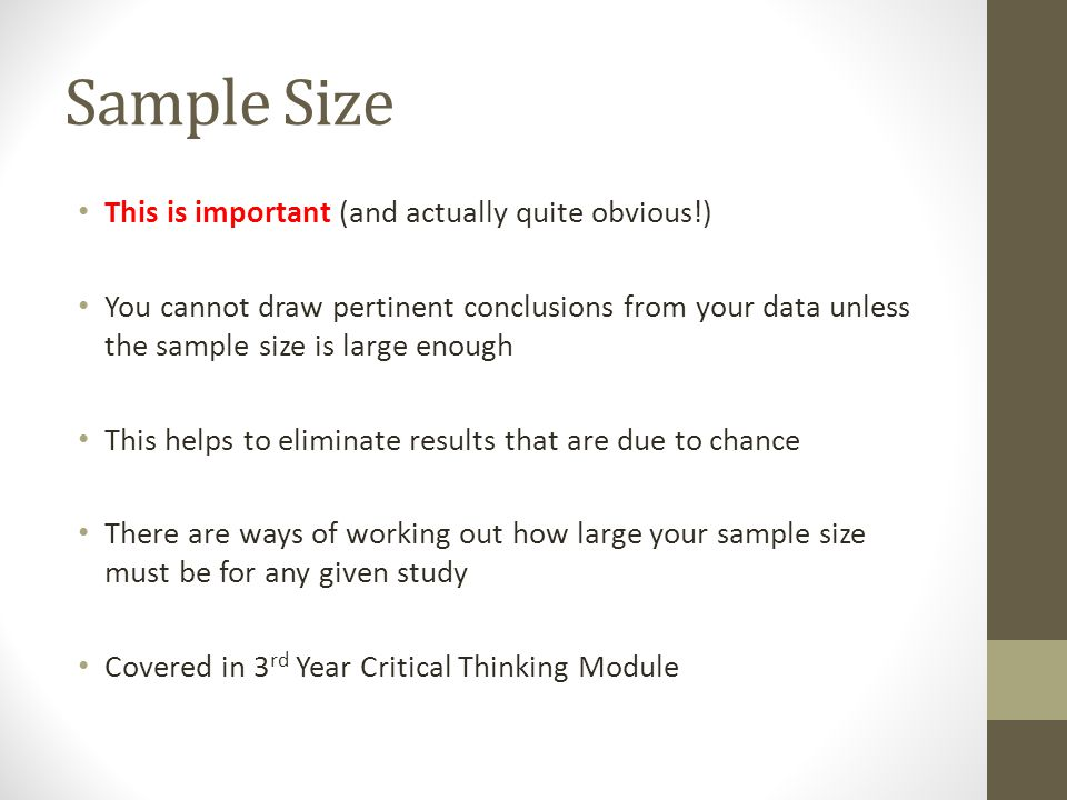Sample Size This is important (and actually quite obvious!) You cannot draw pertinent conclusions from your data unless the sample size is large enoug