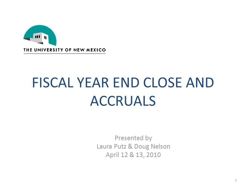 FISCAL YEAR END CLOSE AND ACCRUALS Presented by Laura Putz & Doug Nelson April 12 & 13, 2010 1