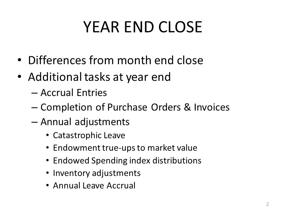 YEAR END CLOSE Differences from month end close Additional tasks at year end – Accrual Entries – Completion of Purchase Orders & Invoices – Annual adjustments Catastrophic Leave Endowment true-ups to market value Endowed Spending index distributions Inventory adjustments Annual Leave Accrual 2