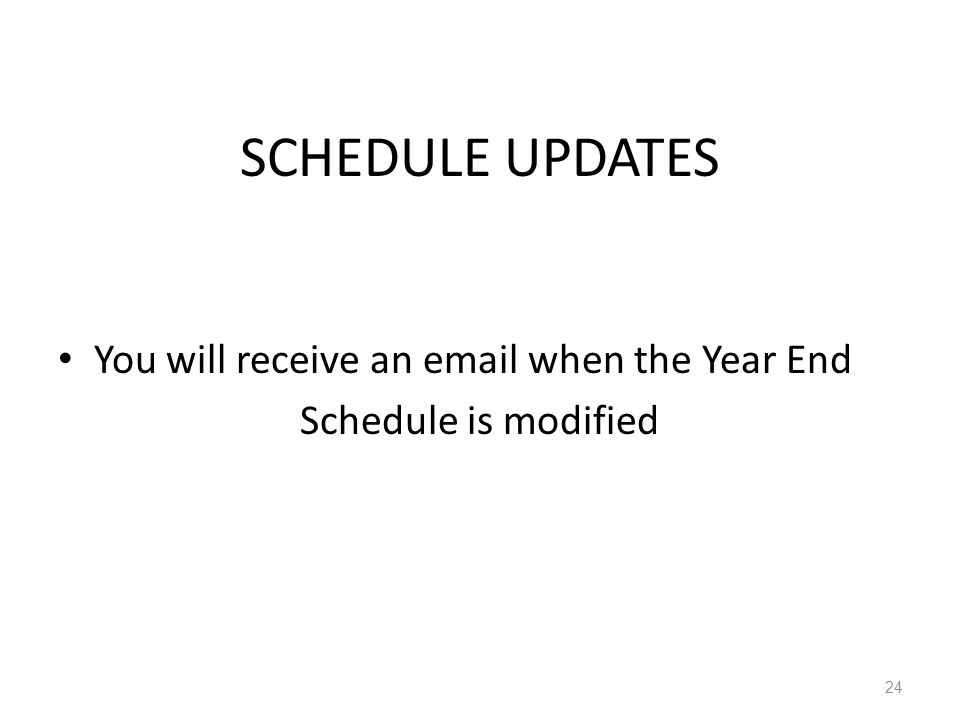 SCHEDULE UPDATES You will receive an email when the Year End Schedule is modified 24