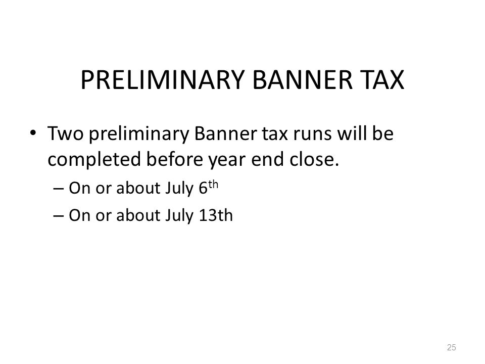 PRELIMINARY BANNER TAX Two preliminary Banner tax runs will be completed before year end close.