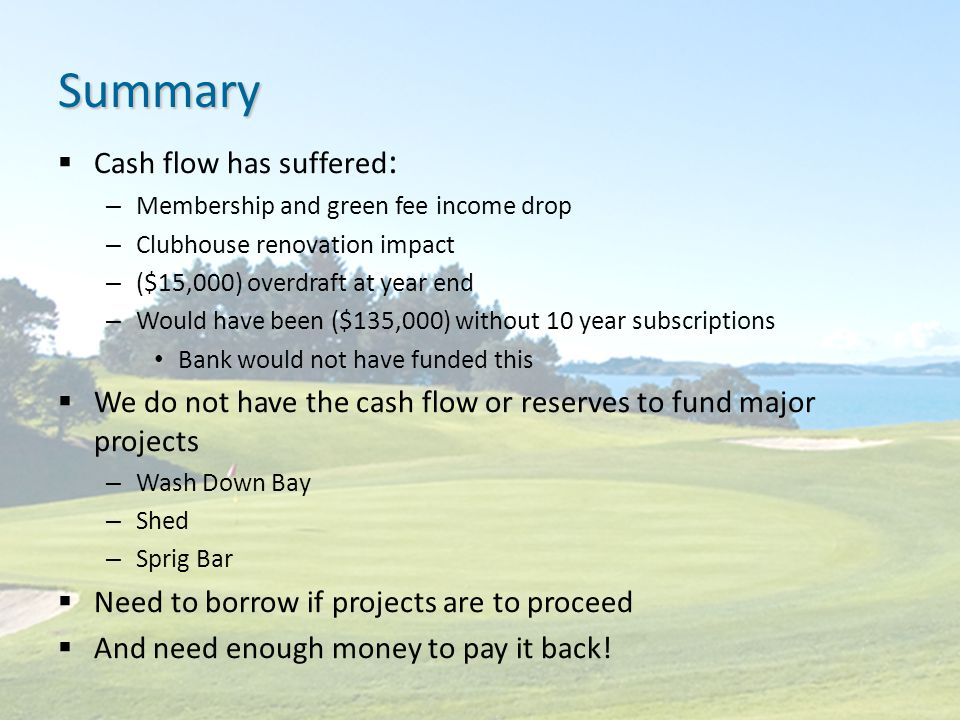 Summary  Cash flow has suffered : – Membership and green fee income drop – Clubhouse renovation impact – ($15,000) overdraft at year end – Would have been ($135,000) without 10 year subscriptions Bank would not have funded this  We do not have the cash flow or reserves to fund major projects – Wash Down Bay – Shed – Sprig Bar  Need to borrow if projects are to proceed  And need enough money to pay it back!