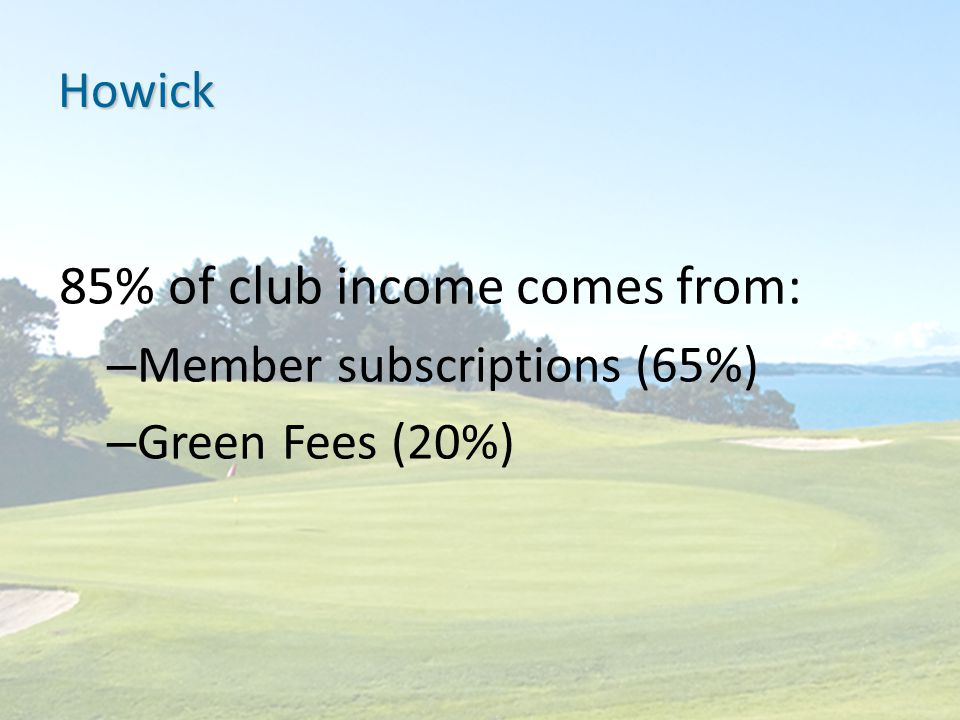 Howick 85% of club income comes from: – Member subscriptions (65%) – Green Fees (20%)