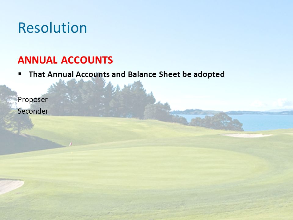 Resolution ANNUAL ACCOUNTS  That Annual Accounts and Balance Sheet be adopted Proposer Seconder