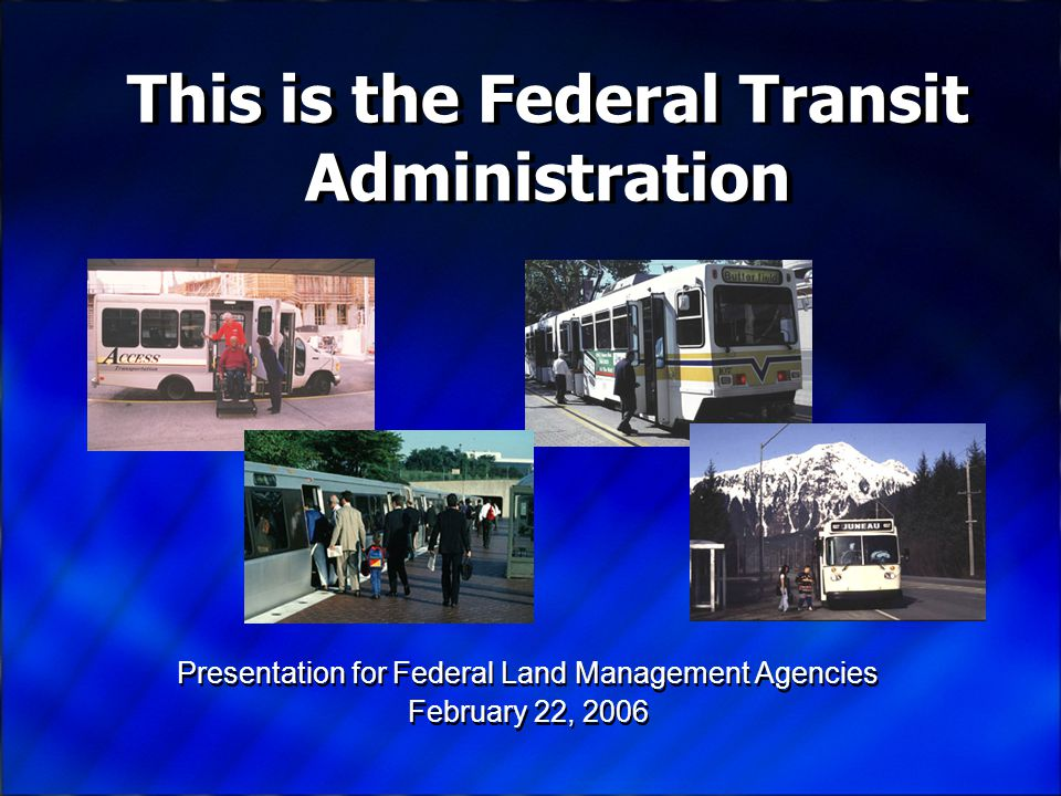 Presentation for Federal Land Management Agencies February 22, 2006 Presentation for Federal Land Management Agencies February 22, 2006 This is the Federal Transit Administration