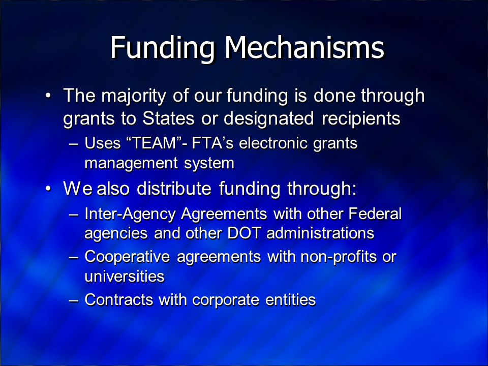Funding Mechanisms The majority of our funding is done through grants to States or designated recipients –Uses TEAM - FTA's electronic grants management system We also distribute funding through: –Inter-Agency Agreements with other Federal agencies and other DOT administrations –Cooperative agreements with non-profits or universities –Contracts with corporate entities The majority of our funding is done through grants to States or designated recipients –Uses TEAM - FTA's electronic grants management system We also distribute funding through: –Inter-Agency Agreements with other Federal agencies and other DOT administrations –Cooperative agreements with non-profits or universities –Contracts with corporate entities