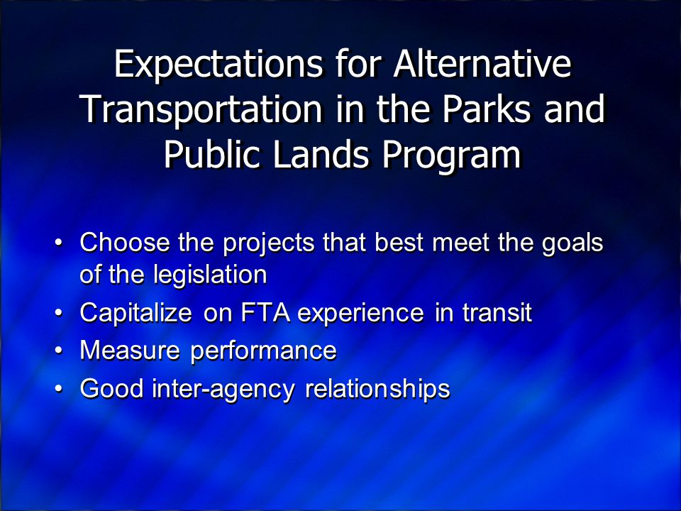 Expectations for Alternative Transportation in the Parks and Public Lands Program Choose the projects that best meet the goals of the legislation Capitalize on FTA experience in transit Measure performance Good inter-agency relationships Choose the projects that best meet the goals of the legislation Capitalize on FTA experience in transit Measure performance Good inter-agency relationships