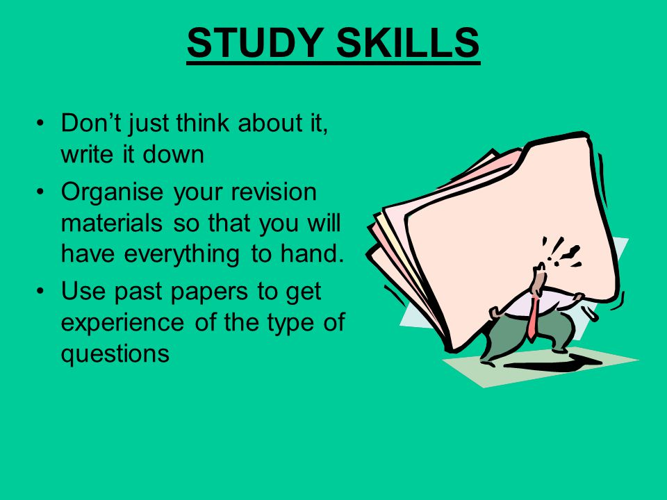 STUDY SKILLS Start revising 6-8 weeks before an exam Break revision down into regular sessions over the period Revision time over one week might be tw