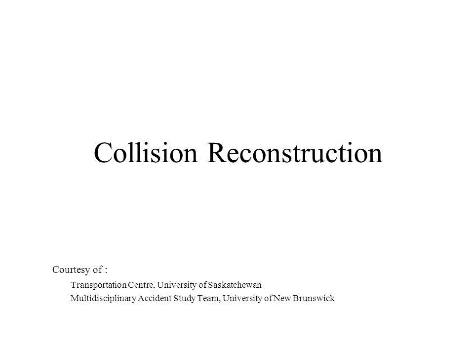 Collision Reconstruction Courtesy of : Transportation Centre, University of Saskatchewan Multidisciplinary Accident Study Team, University of New Brun