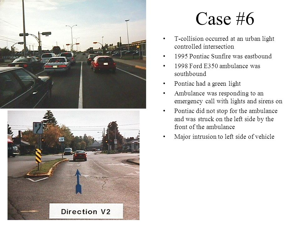 Case #6 T-collision occurred at an urban light controlled intersection 1995 Pontiac Sunfire was eastbound 1998 Ford E350 ambulance was southbound Pont
