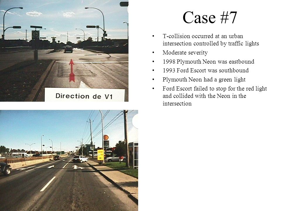 Case #7 T-collision occurred at an urban intersection controlled by traffic lights Moderate severity 1998 Plymouth Neon was eastbound 1993 Ford Escort