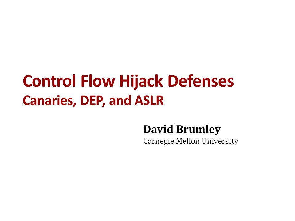 Control Flow Hijack Defenses Canaries, DEP, and ASLR David Brumley Carnegie Mellon University