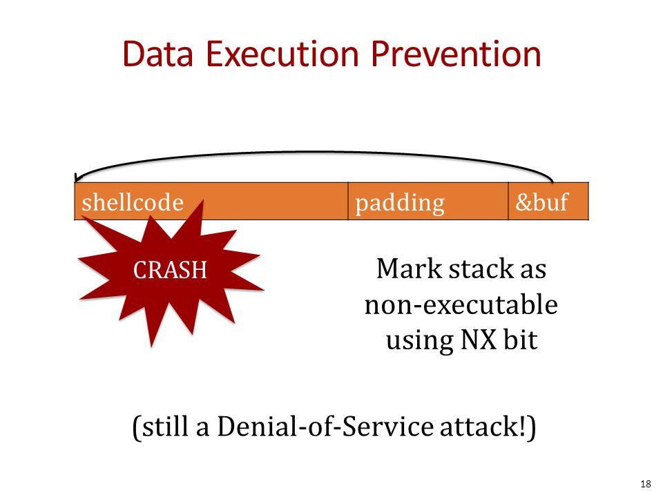 Data Execution Prevention Mark stack as non-executable using NX bit shellcodepadding&buf (still a Denial-of-Service attack!) CRASH 18