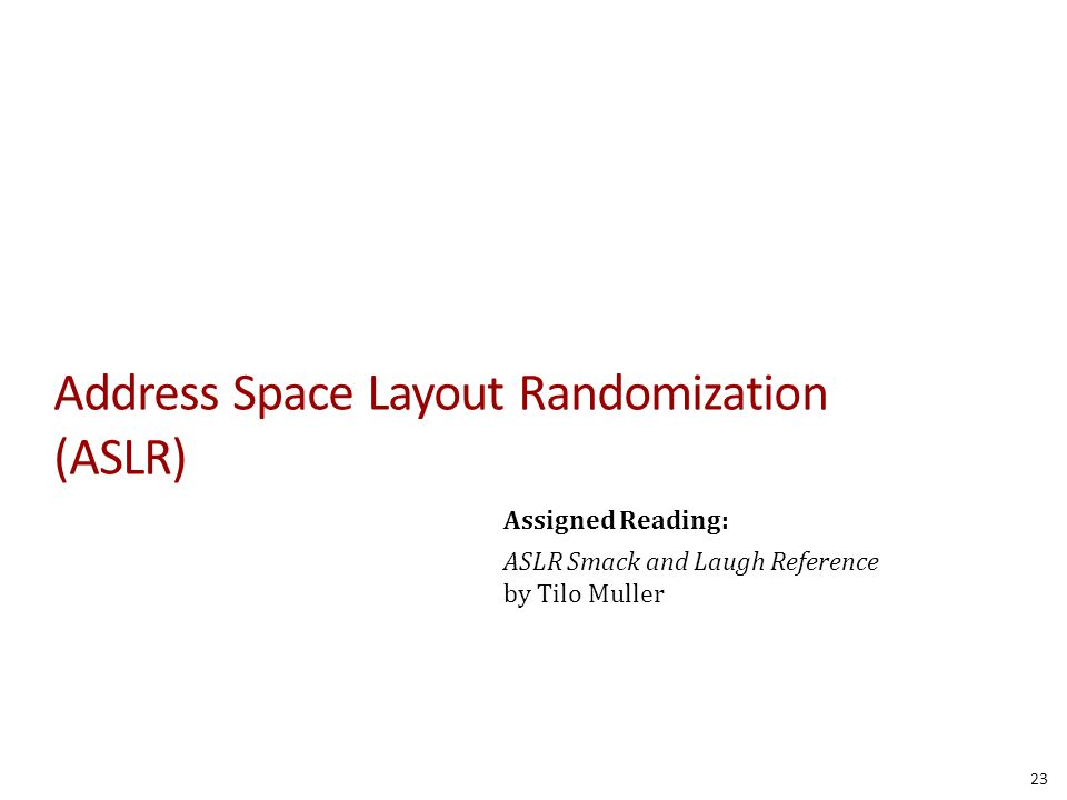 Address Space Layout Randomization (ASLR) Assigned Reading: ASLR Smack and Laugh Reference by Tilo Muller 23