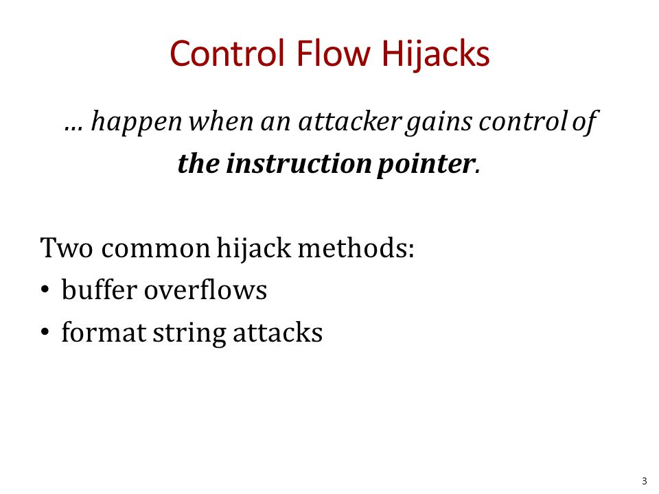 Control Flow Hijacks … happen when an attacker gains control of the instruction pointer. Two common hijack methods: buffer overflows format string att